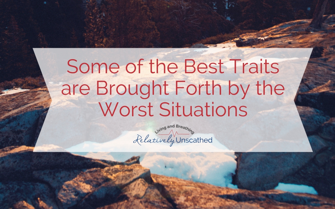 Some of the Best Traits are Brought Forth by the Worst Situations