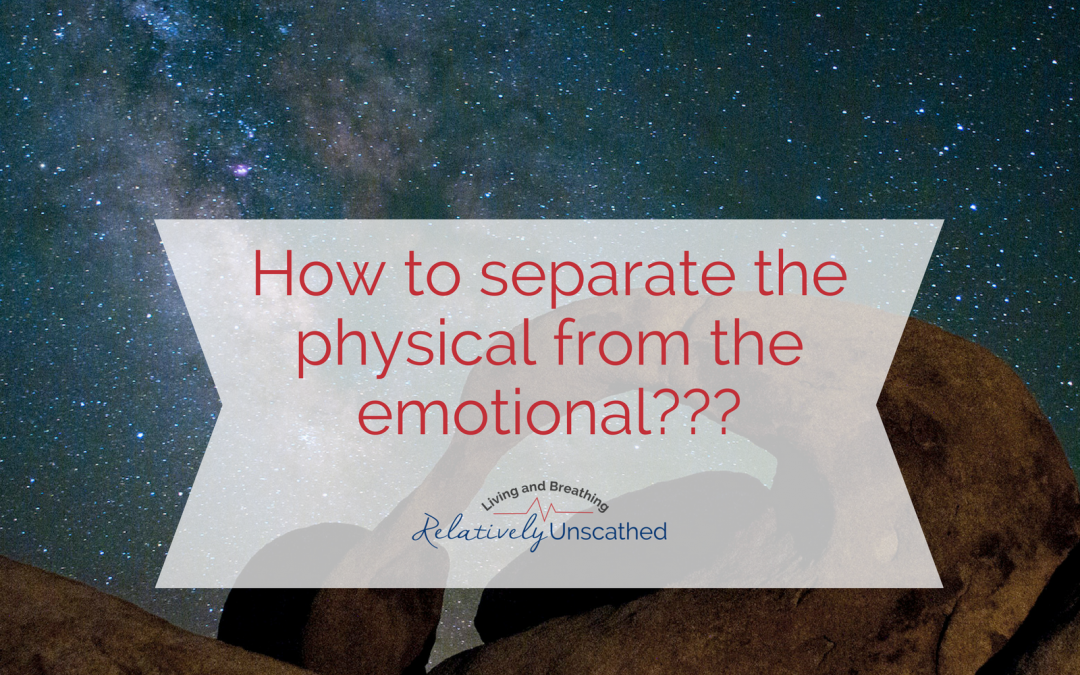 How to separate the physical from the emotional???